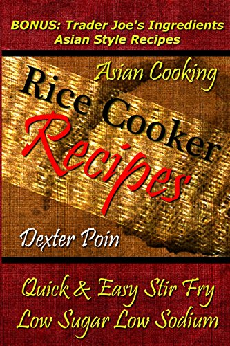 Rice Cooker Recipes - Asian Cooking - Quick & Easy Stir Fry - Low Sugar - Low Sodium: Bonus: Trader Joe's Ingredients Asian Style Recipes (Rice Rice ... - Healthy Eating On a Budget) by Dexter Poin