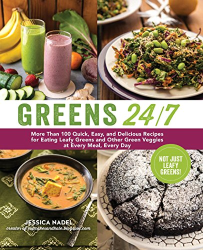 Greens 24/7: More Than 100 Quick, Easy, and Delicious Recipes for Eating Leafy Greens and Other Green Veggies at Every Meal, Every Day