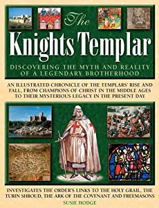 The Knights Templar: Discovering The Myth And Reality Of A Legendary Brotherhood by