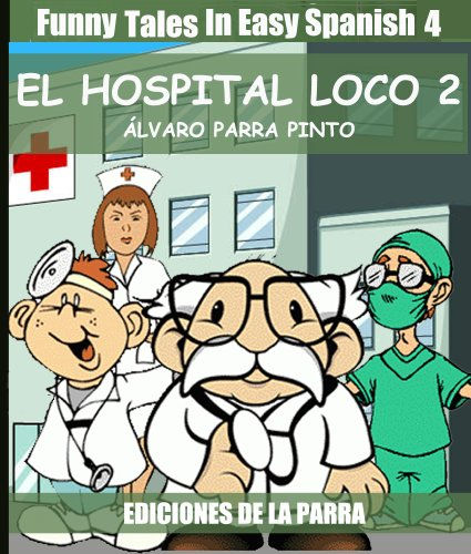 Funny Tales In Easy Spanish 4: El hospital loco 2 (Spanish Reader for Beginners) (Spanish Edition)