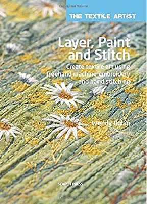 Layer, Paint and Stitch: Create Textile Art Using Freehand Machine Embroidery and Hand Stitching (The Textile Artist)