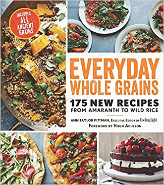Everyday Whole Grains: 175 New Recipes from Amaranth to Wild Rice, Including Every Ancient Grain (Cooking Light)