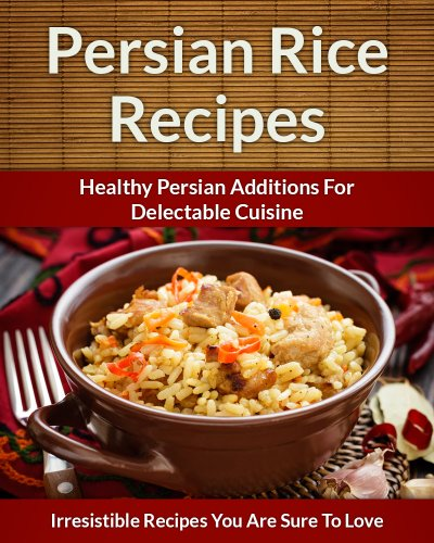 Persian Rice Recipes: Healthy Persian Additions For Delectable Cuisine (The Easy Recipe Book 42) by Scarlett Aphra