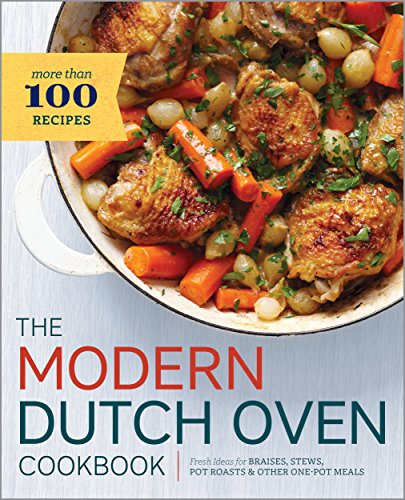 The Modern Dutch Oven Cookbook: Fresh Ideas for Braises, Ste