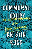 "Kristin Ross, ""Communal Luxury: The Political Imaginary of the Paris Commune"" (Verso, 2015)"