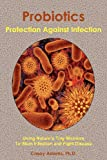 Probiotics - Protection Against Infection: Using Nature's Tiny Warriors To Stem Infection and Fight Disease
