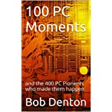 100 PC Moments: and the 400 PC Pioneers who made them happen (PC Pioneers series)
