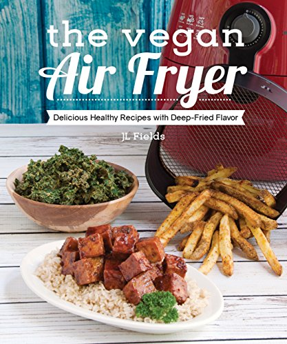 The Vegan Air Fryer: Delicious Healthy Recipes with Deep-Fried Flavor by JL Fields