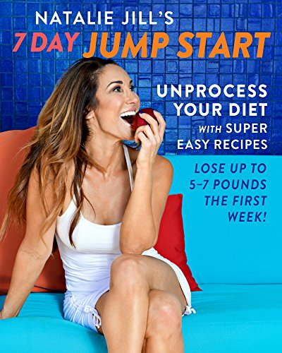 Natalie Jill's 7-Day Jump Start: 77 Super-Easy Recipes to Unprocess Your Diet and Lose Up to 5-7 Pounds the First Week by Natalie Jill