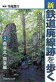 新・鉄道廃線跡を歩く2 南東北・関東編