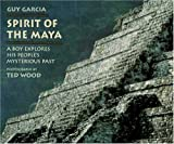 Spirit of the Maya: A Boy Explores His Peoples Mysterious Past
