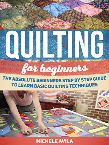 Free Kindle Book : Quilting For Beginners: The Absolute Beginners Step by Step Guide to Learn Basic Quilting Techniques (Quilting For Beginners, Quilting For Beginners books, Quilting)