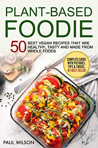 Plant - Based Foodie: 50 Best Vegan Recipes That Are Healthy, Tasty And Made From Whole Foods by Paul Wilson