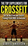 The Top Supplements for CrossFit: Find out which Supplements will Instantly Give You Better Performance! (CrossFit Training - Crossfit Diet - Fat Loss ... WODs - CrossFit Paleo - Beat Records!)