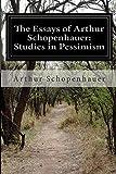 The Essays of Arthur Schopenhauer: Studies in Pessimism