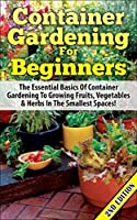 Container Gardening For Beginners 2nd Edition: The Essential Basics Of Container Gardening To Growing Fruits, Vegetables & Herbs In The Smallest Spaces! ... Gardening for Beginners) (English Edition)