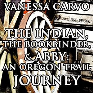 The Indian, the Bookbinder & Abby: An Oregon Trail Journey Audiobook