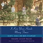 I Kiss Your Hands Many Times: Hearts, Souls, and Wars in Hungary | Marianne Szegedy-Maszak