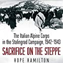 Sacrifice on the Steppe: The Italian Alpine Corps in the Stalingrad Campaign, 1942-1943 Audiobook by Hope Hamilton Narrated by James Langton