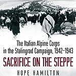 Sacrifice on the Steppe: The Italian Alpine Corps in the Stalingrad Campaign, 1942-1943 | Hope Hamilton