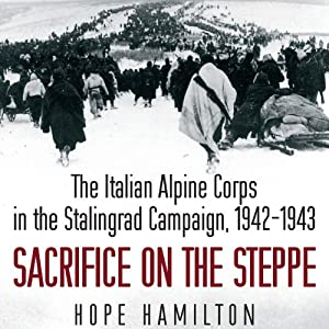 Sacrifice on the Steppe: The Italian Alpine Corps in the Stalingrad Campaign, 1942-1943 | [Hope Hamilton]