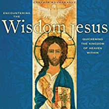 Encountering the Wisdom Jesus: Quickening the Kingdom of Heaven Within  by Cynthia Bourgeault Narrated by Cynthia Bourgeault