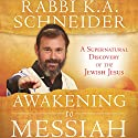 Awakening to Messiah: A Supernatural Discovery of the Jewish Jesus Audiobook by Rabbi K.A. Schneider Narrated by Tim Côté
