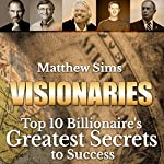 Visionaries: Top 10 Billionaire's Greatest Secrets to Success | Matthew Sims