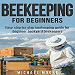 Beekeeping for Beginners: Easy Step-by-Step Beekeeping Guide for Beginner Backyard Beekeepers | Michael Moore