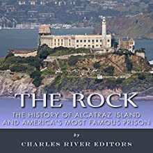 The Rock: The History of Alcatraz Island and America's Most Famous Prison (       UNABRIDGED) by Charles River Editors Narrated by Dave Wright