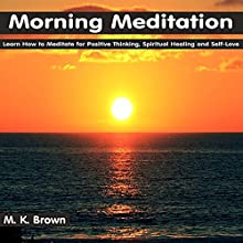 Morning Meditation: Learn How to Meditate for Positive Thinking, Spiritual Healing and Self-Love  by M. K. Brown Narrated by Anna Winters