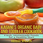 Kasani's Organic Baby and Toddler CookBook: Fresh, Homemade Foods for a Healthy Start | Adidas Wilson