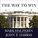 The Way to Win: Clinton, Bush, Rove, and How to Take the White House in 2008 (       UNABRIDGED) by Mark Halperin, John F. Harris Narrated by William Dufris