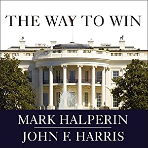 The Way to Win: Clinton, Bush, Rove, and How to Take the White House in 2008 | [Mark Halperin, John F. Harris]