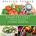Diabetes Diet: How to Eat Right to Beat Diabetes (       UNABRIDGED) by Raleigh Turner Narrated by Kelly Self
