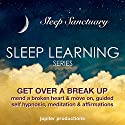 Get Over a Break Up, Mend a Broken Heart and Move on: Sleep Learning, Guided Self Hypnosis, Meditation & Affirmations - Jupiter Productions Speech by  Jupiter Productions Narrated by Anna Thompson