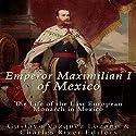 Emperor Maximilian I of Mexico: The Life of the Last European Monarch in Mexico Audiobook by  Charles River Editors, Gustavo Vazquez Lozano Narrated by Colin Fluxman