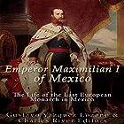 Emperor Maximilian I of Mexico: The Life of the Last European Monarch in Mexico Hörbuch von  Charles River Editors, Gustavo Vazquez Lozano Gesprochen von: Colin Fluxman