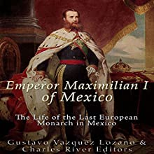 Emperor Maximilian I of Mexico: The Life of the Last European Monarch in Mexico Audiobook by  Charles River Editors, Gustavo Vazquez Lozano Narrated by Colin Fluxman