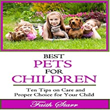 Best Pets for Children: Ten Tips on Care and Proper Choice for Your Child (       UNABRIDGED) by Faith Starr Narrated by Trevor Clinger