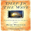 Deep in the Wave: A Surfing Guide to the Soul Audiobook by Lou Aronica (contributor), Bear Woznick Narrated by Bear Woznick