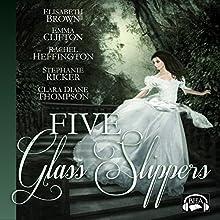 Five Glass Slippers (       UNABRIDGED) by Elisabeth Brown, Emma Clifton, Rachel Heffington, Stephanie Ricker, Clara Diane Thompson Narrated by Becky Doughty