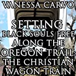 Setting Black Souls Free Along the Oregon Trail: The Christian Wagon Train (Western Historical Pioneer Romance) | Vanessa Carvo