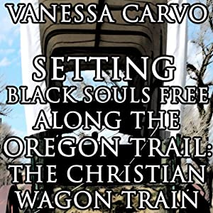 Setting Black Souls Free Along the Oregon Trail: The Christian Wagon Train (Western Historical Pioneer Romance) | [Vanessa Carvo]