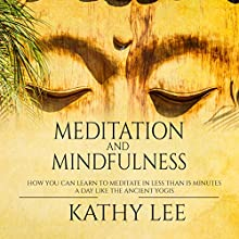 Meditation and Mindfulness: How You Can Learn to Meditate in Less Than 15 Minutes a Day Like the Ancient Yogis Audiobook by Kathy Lee Narrated by Kelly Rhodes