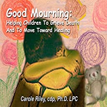 Good Mourning: Helping Children to Grieve Death and to Move Toward Healing  by Carole Riley Narrated by Carole Riley