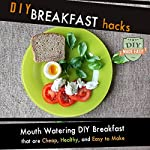 DIY Breakfast Hacks: Mouth Watering DIY Breakfast That Are Cheap, Healthy, and Easy to Make |  The DIY Reader