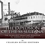 The Explosion of the SS Sultana: The Deadliest Maritime Disaster in American History |  Charles River Editors