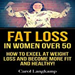Fat Loss in Women Over 50: How to Excel at Weight Loss and Become More Fit and Healthy | Carol Langkamp