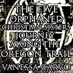 The Five Orphaned Christian Sisters Journey Along the Oregon Trail (Pioneer Wagon Train Romance) | Vanessa Carvo